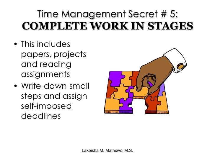 Lakeisha M. Mathews, M.S.<br />Time Management Secret # 5:COMPLETE WORK IN STAGES<br />This includes papers, projects and ...