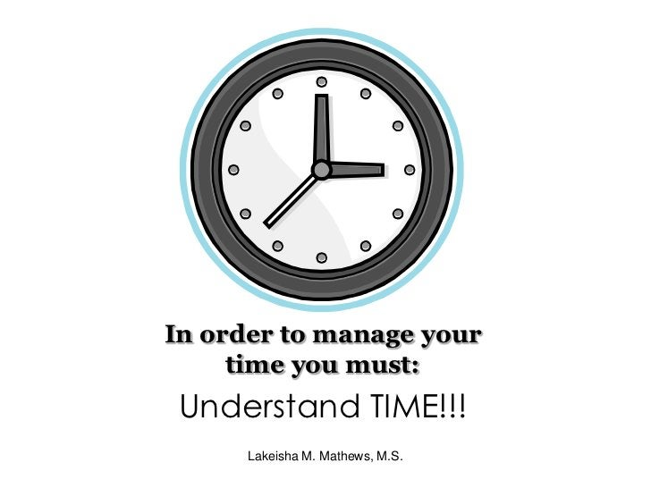 In order to manage your time you must:<br />Understand TIME!!!<br />Lakeisha M. Mathews, M.S.<br />