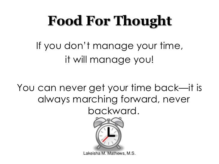 Lakeisha M. Mathews, M.S.<br />Food For Thought<br />If you don't manage your time, <br />it will manage you!<br />You can...