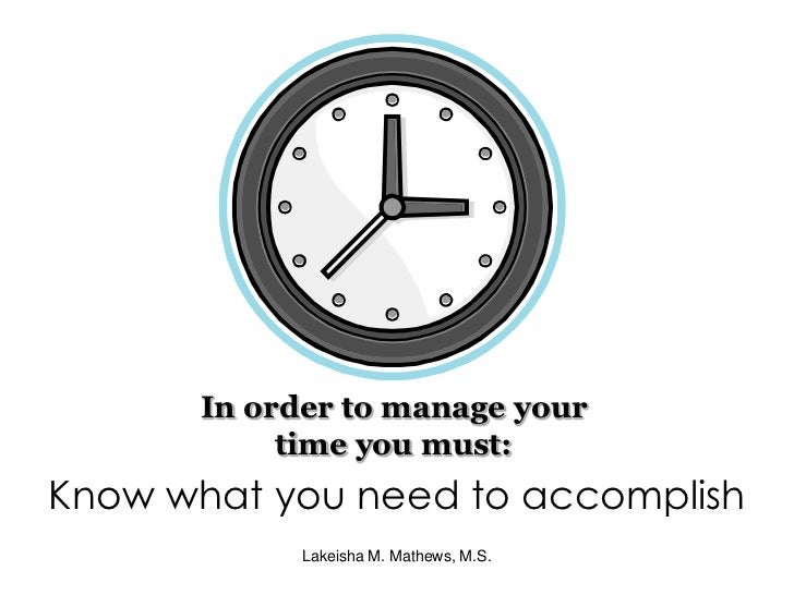 In order to manage your time you must:<br />Know what you need to accomplish<br />Lakeisha M. Mathews, M.S.<br />