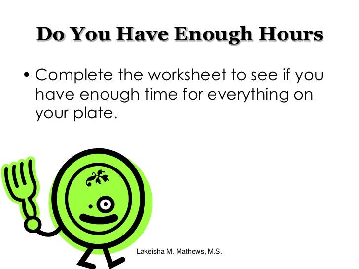 Lakeisha M. Mathews, M.S.<br />Do You Have Enough Hours<br />Complete the worksheet to see if you have enough time for eve...