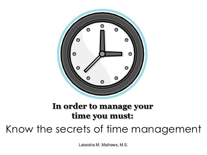 In order to manage your time you must:<br />Know the secrets of time management<br />Lakeisha M. Mathews, M.S.<br />
