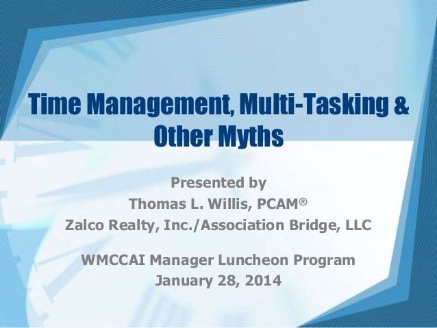 Time Management, Multi-Tasking & Other Myths Presented by Thomas L. Willis, PCAM® Zalco Realty, Inc./Association Bridge, L...