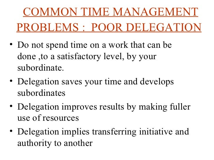 COMMON TIME MANAGEMENT PROBLEMS :  POOR DELEGATION   <ul><li>Do not spend time on a work that can be done ,to a satisfacto...