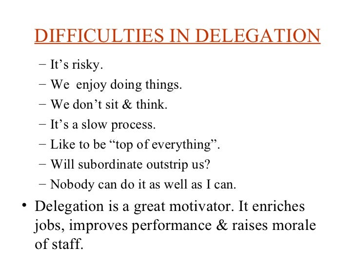 DIFFICULTIES IN DELEGATION <ul><ul><li>It's risky. </li></ul></ul><ul><ul><li>We  enjoy doing things. </li></ul></ul><ul><...