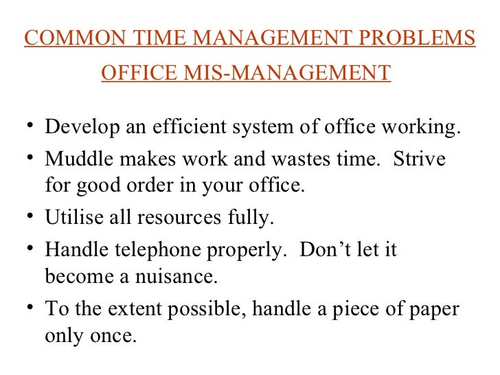 COMMON TIME MANAGEMENT PROBLEMS OFFICE MIS-MANAGEMENT   <ul><li>Develop an efficient system of office working.  </li></ul>...