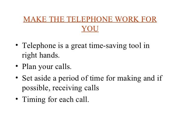 MAKE THE TELEPHONE WORK FOR YOU <ul><li>Telephone is a great time-saving tool in right hands. </li></ul><ul><li>Plan your ...