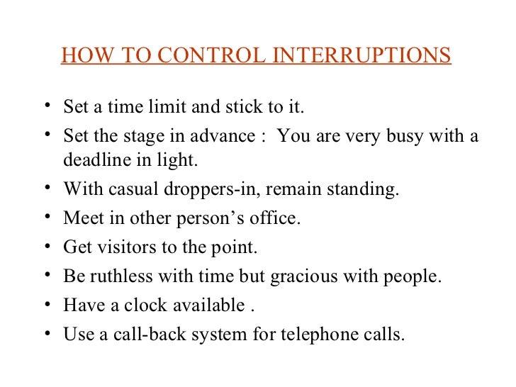 HOW TO CONTROL INTERRUPTIONS   <ul><li>Set a time limit and stick to it. </li></ul><ul><li>Set the stage in advance :  You...