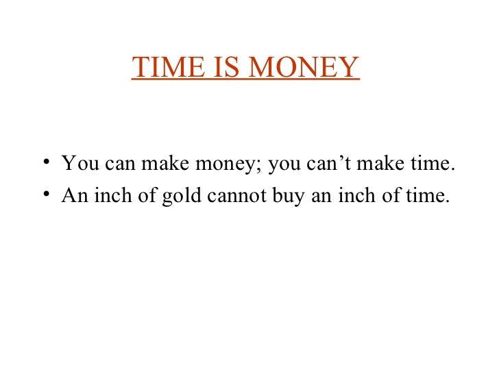 TIME IS MONEY   <ul><li>You can make money; you can't make time.  </li></ul><ul><li>An inch of gold cannot buy an inch of ...
