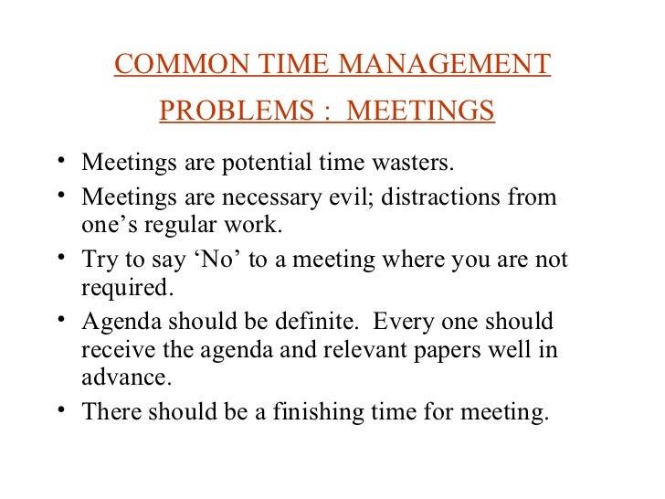 COMMON TIME MANAGEMENT PROBLEMS :  MEETINGS   <ul><li>Meetings are potential time wasters. </li></ul><ul><li>Meetings are ...