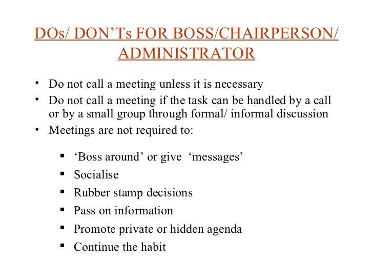 DOs/ DON'Ts FOR BOSS/CHAIRPERSON/ADMINISTRATOR <ul><li>Do not call a meeting unless it is necessary </li></ul><ul><li>Do n...