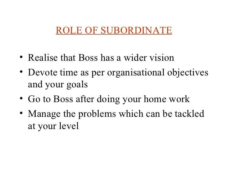 ROLE OF SUBORDINATE <ul><li>Realise that Boss has a wider vision </li></ul><ul><li>Devote time as per organisational objec...