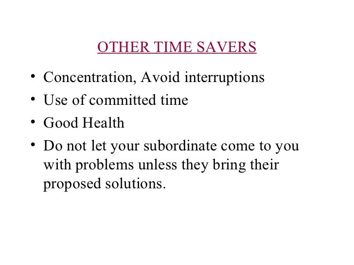 OTHER TIME SAVERS <ul><li>Concentration, Avoid interruptions </li></ul><ul><li>Use of committed time </li></ul><ul><li>Goo...