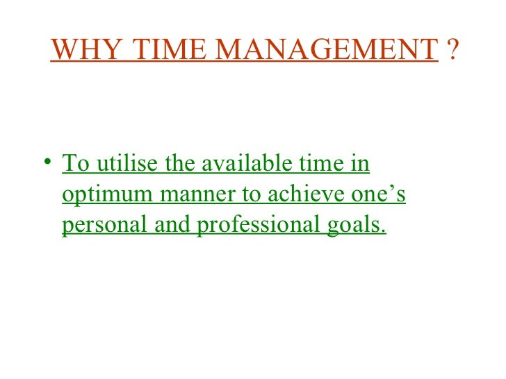 WHY TIME MANAGEMENT  ? <ul><li>To utilise the available time in optimum manner to achieve one's personal and professional ...