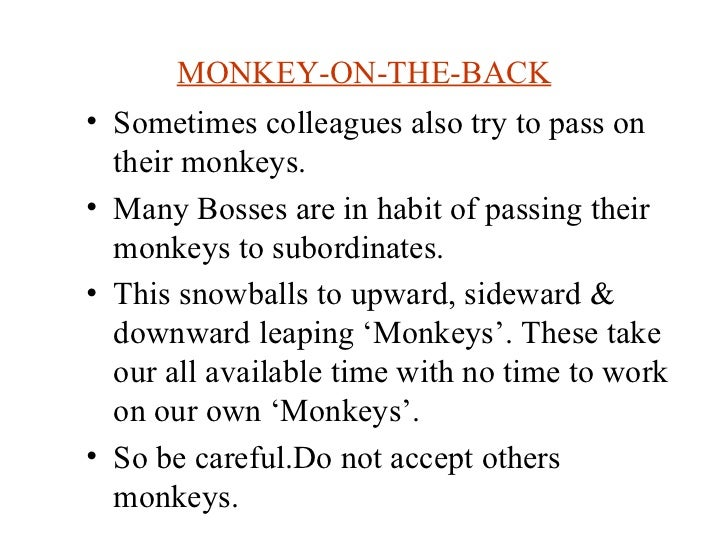 MONKEY-ON-THE-BACK <ul><li>Sometimes colleagues also try to pass on their monkeys. </li></ul><ul><li>Many Bosses are in ha...