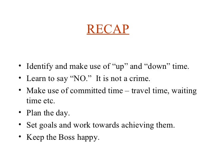 """RECAP <ul><li>Identify and make use of """"up"""" and """"down"""" time.  </li></ul><ul><li>Learn to say """"NO.""""  It is not a crime. </l..."""
