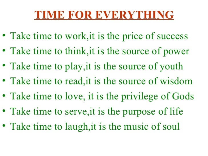 TIME FOR EVERYTHING <ul><li>Take time to work,it is the price of success </li></ul><ul><li>Take time to think,it is the so...