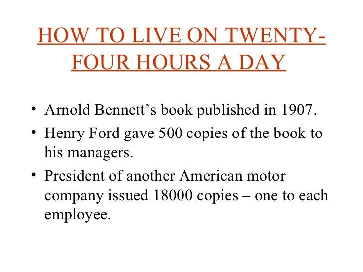 HOW TO LIVE ON TWENTY-FOUR HOURS A DAY   <ul><li>Arnold Bennett's book published in 1907. </li></ul><ul><li>Henry Ford gav...