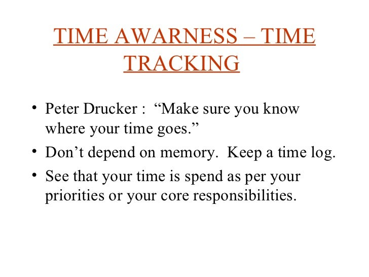 "TIME AWARNESS – TIME TRACKING   <ul><li>Peter Drucker :  ""Make sure you know where your time goes."" </li></ul><ul><li>Don'..."