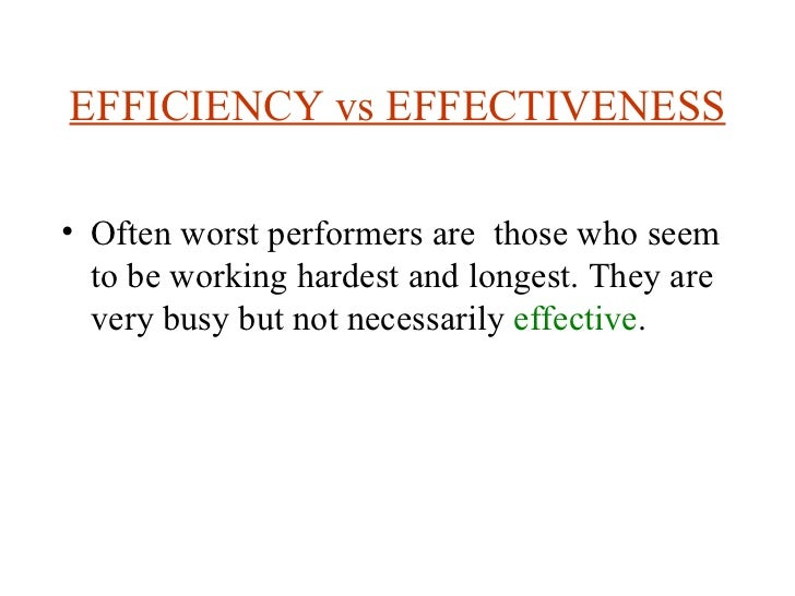 EFFICIENCY vs EFFECTIVENESS <ul><li>Often worst performers are  those who seem to be working hardest and longest. They are...
