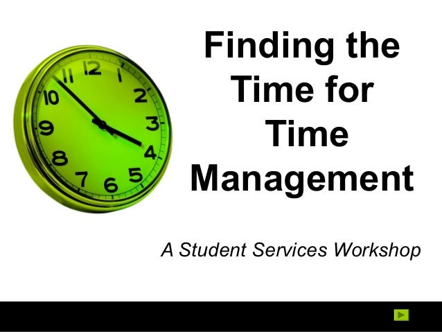 Finding the Time for Time Management A Student Services Workshop