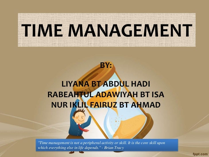 TIME MANAGEMENT                                        BY:          LIYANA BT ABDUL HADI       RABEAHTUL ADAWIYAH BT ISA  ...