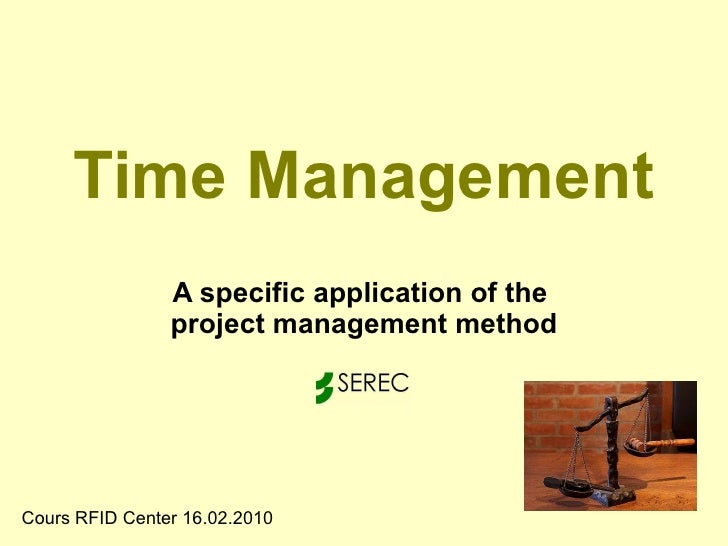 Time Management A specific application of the  project management method Cours RFID Center 16.02.2010