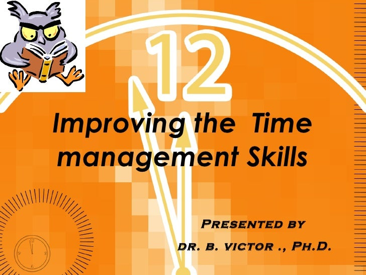 Improving the  Time management Skills Presented by  dr. b. victor ., Ph.D.