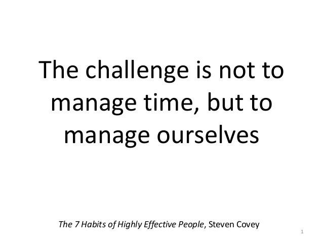 The challenge is not to manage time, but to manage ourselves The 7 Habits of Highly Effective People, Steven Covey 1