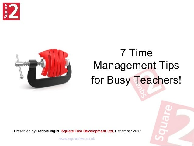 7 TimeManagement Tipsfor Busy Teachers!Presented by Debbie Inglis, Square Two Development Ltd, December 2012www.squaretwo....