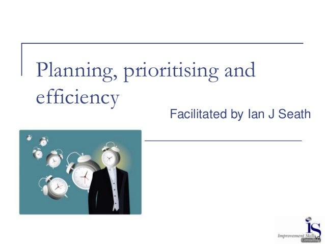 Planning, prioritising and efficiency Facilitated by Ian J Seath V2