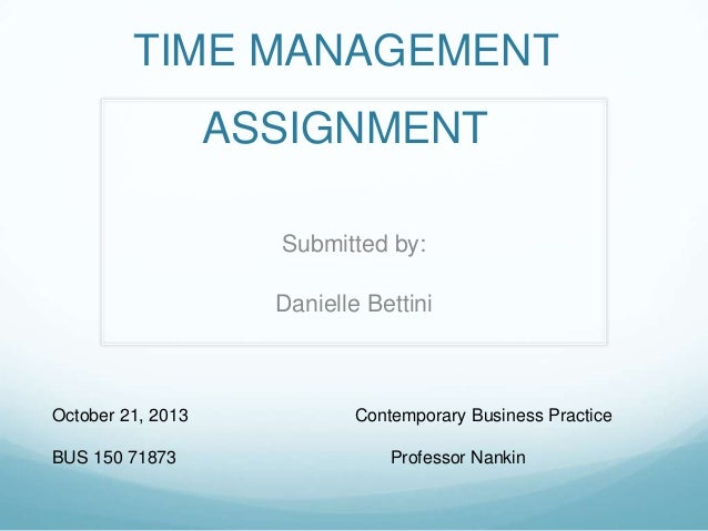 TIME MANAGEMENT ASSIGNMENT Submitted by: Danielle Bettini  October 21, 2013 BUS 150 71873  Contemporary Business Practice ...