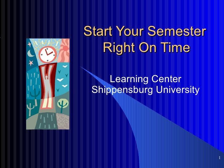 Start Your Semester  Right On Time Learning Center Shippensburg University <ul><ul><li></li></ul></ul>