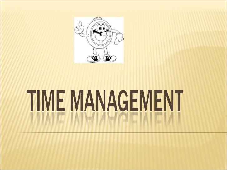  You do not manage time!         You manage:             Yourself,                others                  and work.