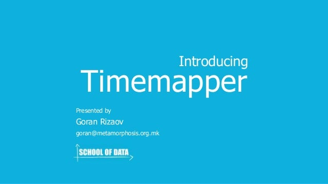 Timemapper Goran Rizaov Introducing Presented by goran@metamorphosis.org.mk