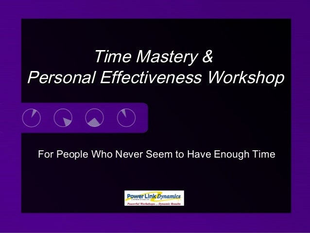 For People Who Never Seem to Have Enough Time Time Mastery &Time Mastery & Personal Effectiveness WorkshopPersonal Effecti...