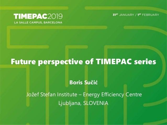 Future perspective of TIMEPAC series Boris Sučić Jožef Stefan Institute – Energy Efficiency Centre Ljubljana, SLOVENIA