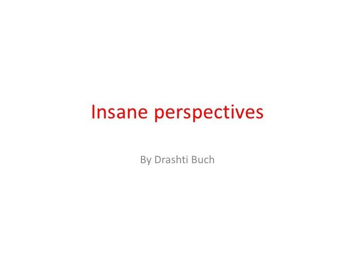 Insane perspectives <br />By DrashtiBuch<br />