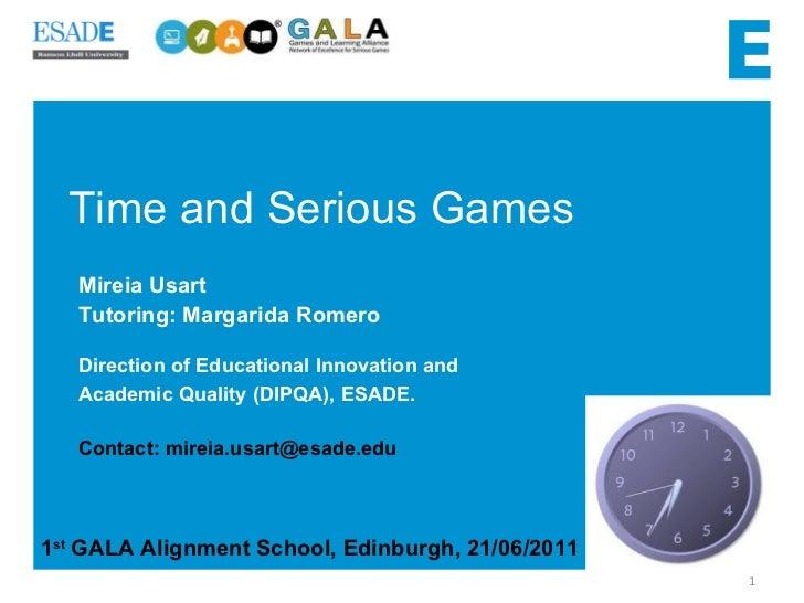 Time and Serious Games 1 st  GALA Alignment School, Edinburgh, 21/06/2011 Mireia Usart  Tutoring: Margarida Romero  Direct...