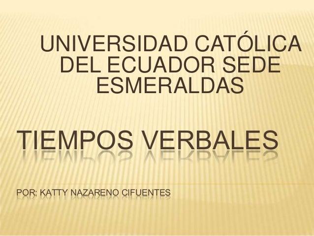 UNIVERSIDAD CATÓLICA DEL ECUADOR SEDE ESMERALDAS  TIEMPOS VERBALES POR: KATTY NAZARENO CIFUENTES