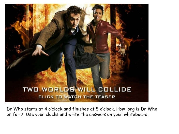 Dr Who starts at 4 o'clock and finishes at 5 o'clock. How long is Dr Who on for ?  Use your clocks and write the answers o...