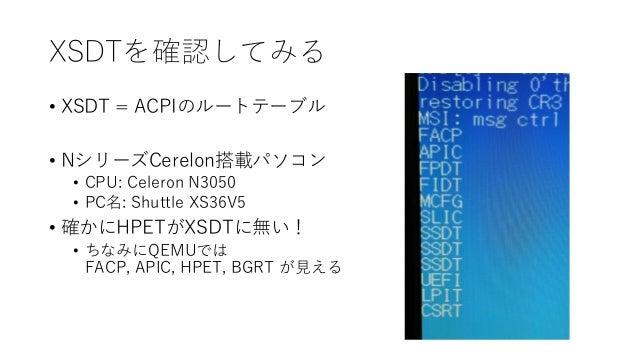 XSDTを確認してみる • XSDT = ACPIのルートテーブル • NシリーズCerelon搭載パソコン • CPU: Celeron N3050 • PC名: Shuttle XS36V5 • 確かにHPETがXSDTに無い! • ちなみ...