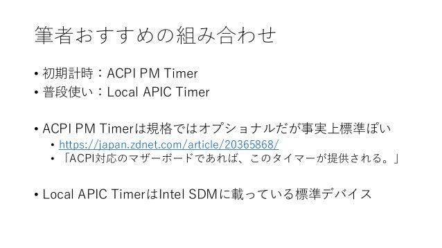 筆者おすすめの組み合わせ • 初期計時:ACPI PM Timer • 普段使い:Local APIC Timer • ACPI PM Timerは規格ではオプショナルだが事実上標準ぽい • https://japan.zdnet.com/ar...