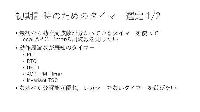 初期計時のためのタイマー選定 1/2 • 最初から動作周波数が分かっているタイマーを使って Local APIC Timerの周波数を測りたい • 動作周波数が既知のタイマー • PIT • RTC • HPET • ACPI PM Timer...