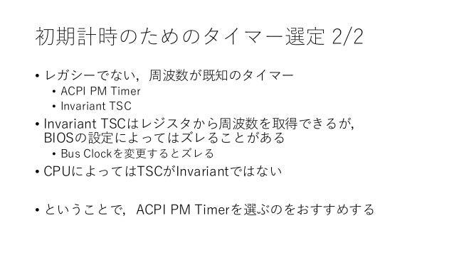 初期計時のためのタイマー選定 2/2 • レガシーでない,周波数が既知のタイマー • ACPI PM Timer • Invariant TSC • Invariant TSCはレジスタから周波数を取得できるが, BIOSの設定によってはズレる...