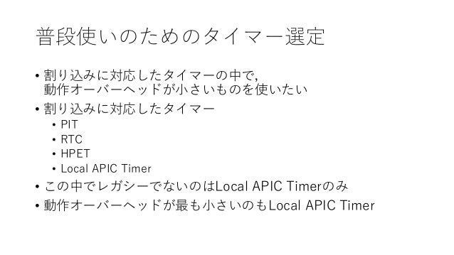 普段使いのためのタイマー選定 • 割り込みに対応したタイマーの中で, 動作オーバーヘッドが小さいものを使いたい • 割り込みに対応したタイマー • PIT • RTC • HPET • Local APIC Timer • この中でレガシーでな...