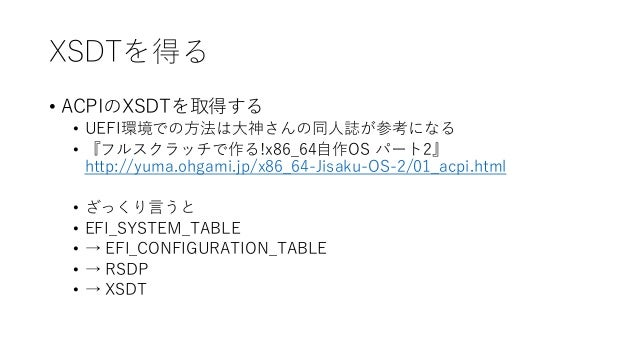 XSDTを得る • ACPIのXSDTを取得する • UEFI環境での方法は大神さんの同人誌が参考になる • 『フルスクラッチで作る!x86_64自作OS パート2』 http://yuma.ohgami.jp/x86_64-Jisaku-OS...