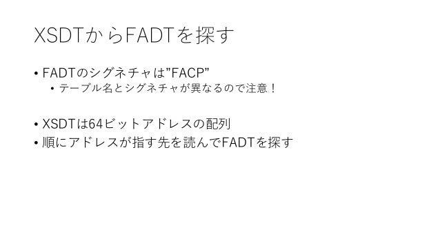 """XSDTからFADTを探す • FADTのシグネチャは""""FACP"""" • テーブル名とシグネチャが異なるので注意! • XSDTは64ビットアドレスの配列 • 順にアドレスが指す先を読んでFADTを探す"""