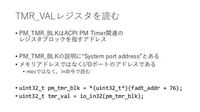 """TMR_VALレジスタを読む • PM_TMR_BLKはACPI PM Timer関連の レジスタブロックを指すアドレス • PM_TMR_BLKの説明に""""System port address""""とある • メモリアドレスではなくI/Oポートの..."""