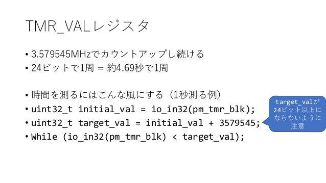 TMR_VALレジスタ • 3.579545MHzでカウントアップし続ける • 24ビットで1周 = 約4.69秒で1周 • 時間を測るにはこんな風にする(1秒測る例) • uint32_t initial_val = io_in32(pm_t...